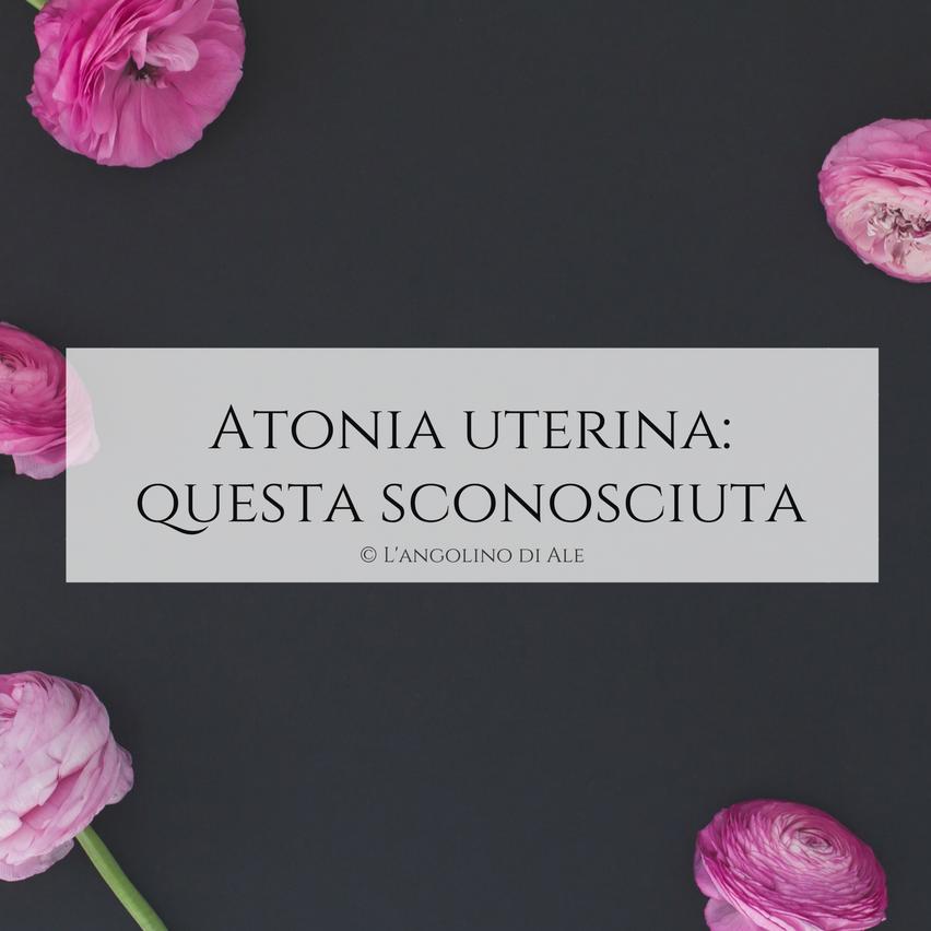 Atonia uterina: questa sconosciuta