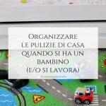 Organizzare le pulizie di casa quando si ha un bambino (e o si lavora)