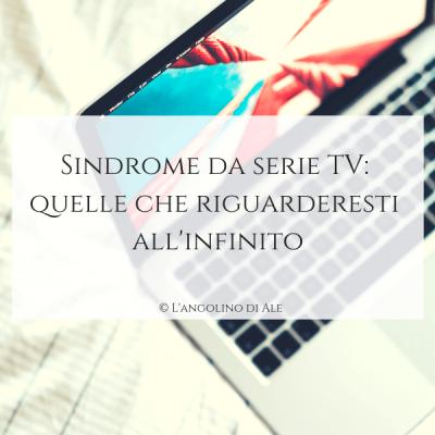 Sindrome-da-serie-TV_quelle-che-riguarderesti-all_infinito_langolinodiale