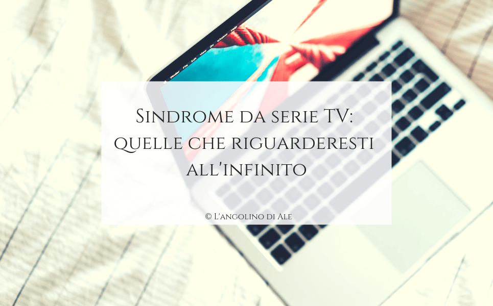 Sindrome da serie TV: quelle che riguarderesti all'infinito